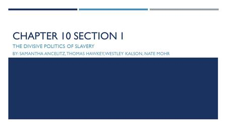 CHAPTER 10 SECTION 1 THE DIVISIVE POLITICS OF SLAVERY BY: SAMANTHA ANCELITZ, THOMAS HAWKEY, WESTLEY KALSON, NATE MOHR.