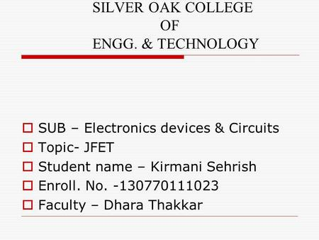 SILVER OAK COLLEGE OF ENGG. & TECHNOLOGY  SUB – Electronics devices & Circuits  Topic- JFET  Student name – Kirmani Sehrish  Enroll. No. -130770111023.