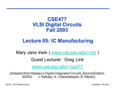 CSE477 L05 IC Manufacturing.1Irwin&Vijay, PSU, 2003 CSE477 VLSI Digital Circuits Fall 2003 Lecture 05: IC Manufacturing Mary Jane Irwin ( www.cse.psu.edu/~mji.