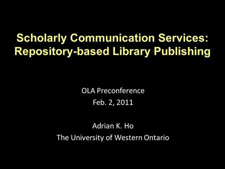 Scholarly Communication Services: Repository-based Library Publishing OLA Preconference Feb. 2, 2011 Adrian K. Ho The University of Western Ontario.
