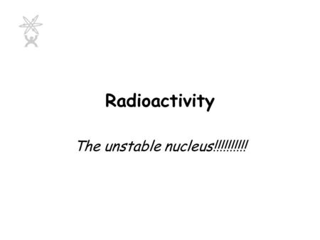 Radioactivity The unstable nucleus!!!!!!!!!! Radioactivity Is the spontaneous breaking up of an unstable nucleus with the emission of radiation.