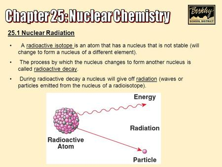A radioactive isotope is an atom that has a nucleus that is not stable (will change to form a nucleus of a different element). The process by which the.