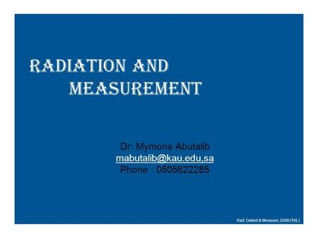 Radiation and Measurement Rad. Detect & Measure, 2008 (TKL) Dr: Mymona Abutalib Phone : 0505622285.