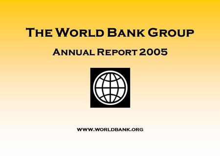The World Bank Group Annual Report 2005 www.worldbank.org.
