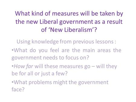 What kind of measures will be taken by the new Liberal government as a result of 'New Liberalism'? Using knowledge from previous lessons : What do you.