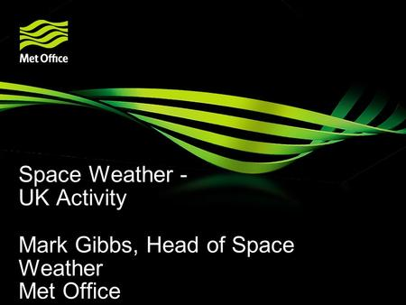 Space Weather - UK Activity Mark Gibbs, Head of Space Weather Met Office.