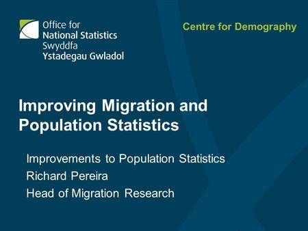 Improving Migration and Population Statistics Improvements to Population Statistics Richard Pereira Head <strong>of</strong> Migration Research Centre for Demography.
