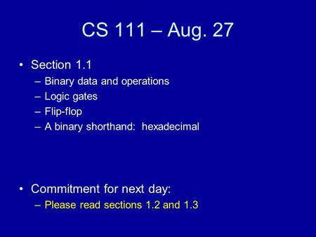 CS 111 – Aug. 27 Section 1.1 –Binary data and operations –Logic gates –Flip-flop –A binary shorthand: hexadecimal Commitment for next day: –Please read.