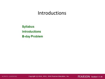 Section 1.1-1 Copyright © 2014, 2012, 2010 Pearson Education, Inc. Introductions Syllabus Introductions B-day Problem.