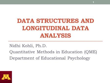DATA STRUCTURES AND LONGITUDINAL DATA ANALYSIS Nidhi Kohli, Ph.D. Quantitative Methods in Education (QME) Department of Educational Psychology 1.