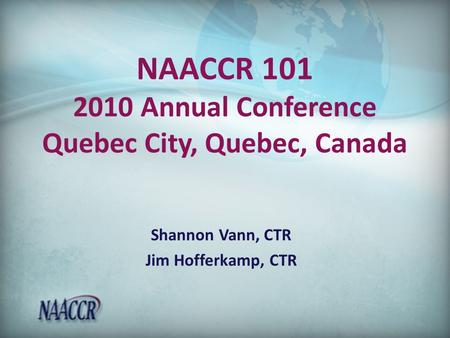 NAACCR 101 2010 Annual Conference Quebec City, Quebec, Canada Shannon Vann, CTR Jim Hofferkamp, CTR.