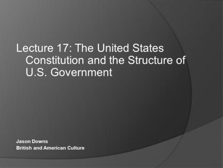 Lecture 17: The United States Constitution and the Structure of U.S. Government Jason Downs British and American Culture.