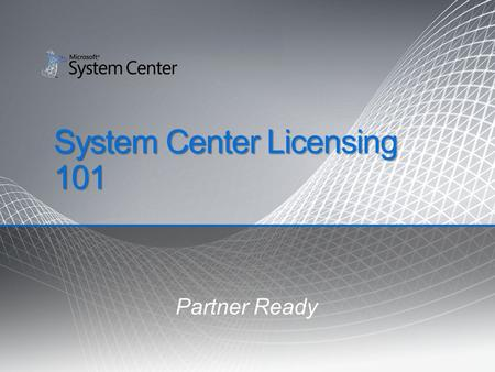 System Center Licensing 101 Partner Ready. Agenda Licensing Overview Client Management Licensing Server Management Licensing Mid-Market Offerings Q &