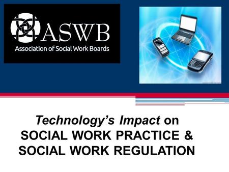 Technology's Impact on SOCIAL WORK PRACTICE & SOCIAL WORK REGULATION.