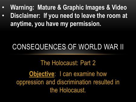 The Holocaust: Part 2 Objective : I can examine how oppression and discrimination resulted in the Holocaust. CONSEQUENCES OF WORLD WAR II Warning: Mature.