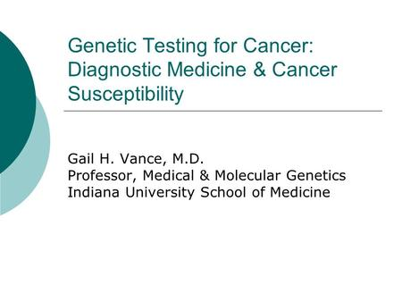 Genetic Testing for Cancer: Diagnostic Medicine & Cancer Susceptibility Gail H. Vance, M.D. Professor, Medical & Molecular Genetics Indiana University.