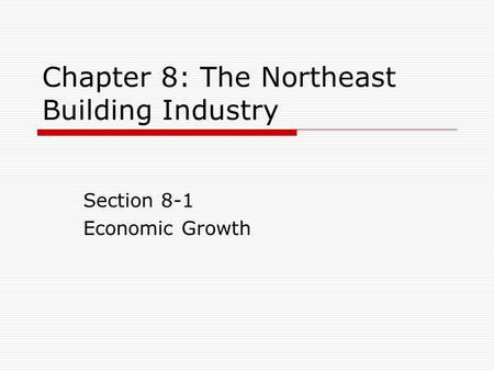 Chapter 8: The Northeast Building Industry Section 8-1 Economic Growth.