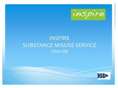 INSPIRE SUBSTANCE MISUSE SERVICE Chris Hill. What is Inspire?  Integrated Substance Misuse Service  Partnership between CRI, Acorn and Work Solutions.