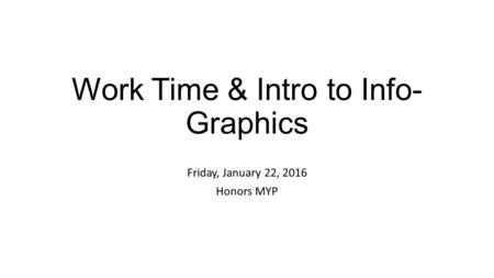 Work Time & Intro to Info- Graphics Friday, January 22, 2016 Honors MYP.