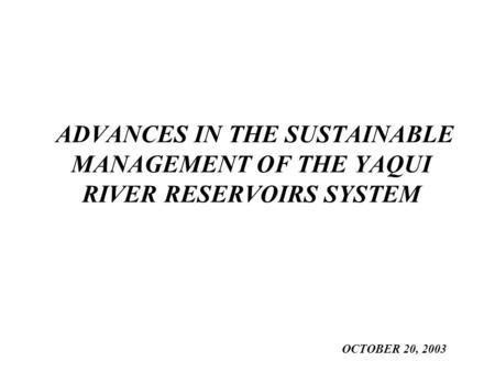 ADVANCES IN THE SUSTAINABLE MANAGEMENT OF THE YAQUI RIVER RESERVOIRS SYSTEM OCTOBER 20, 2003.
