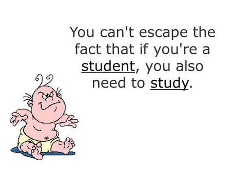 You can't escape the fact that if you're a student, you also need to study.