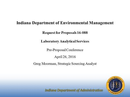 Indiana Department of Environmental Management Request for Proposals 16-088 Laboratory Analytical Services Pre-Proposal Conference April 26, 2016 Greg.