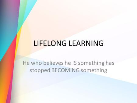 LIFELONG LEARNING He who believes he IS something has stopped BECOMING something.