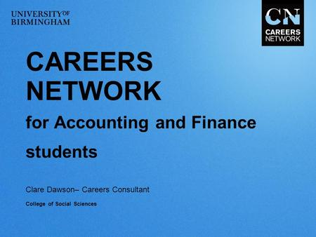 CAREERS NETWORK for Accounting and Finance students Clare Dawson– Careers Consultant College of Social Sciences.