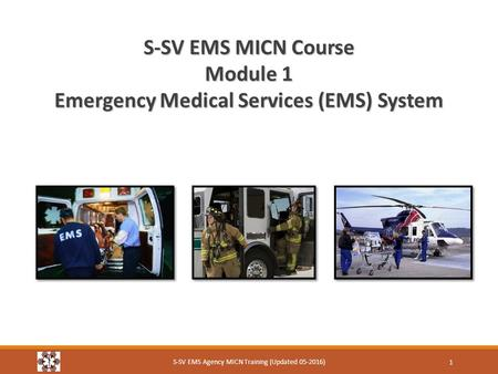 S-SV EMS MICN Course Module 1 Emergency Medical Services (EMS) System S-SV EMS Agency MICN Training (Updated 05-2016) 1.