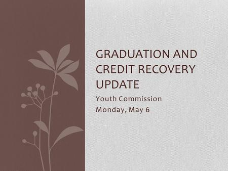 Youth Commission Monday, May 6 GRADUATION AND CREDIT RECOVERY UPDATE.