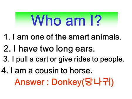 Who am I? 1. I am one of the smart animals. 2. I have two long ears. 3. I pull a cart or give rides to people. 4. I am a cousin to horse. Answer : Donkey(