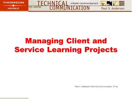 Managing Client and Service Learning Projects Paul V. Anderson's Technical Communication, 5 th ed.