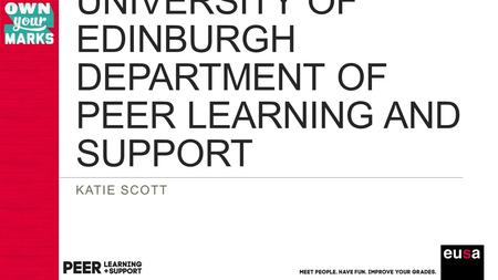 UNIVERSITY OF EDINBURGH DEPARTMENT OF PEER LEARNING AND SUPPORT KATIE SCOTT.