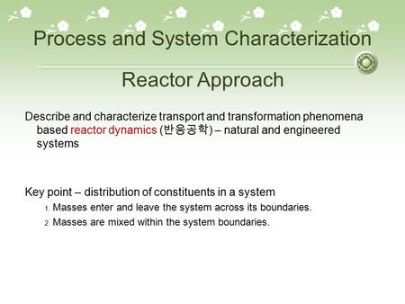 Process and System Characterization Describe and characterize transport and transformation phenomena based reactor dynamics ( 반응공학 ) – natural and engineered.
