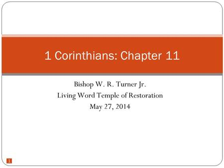 1 Bishop W. R. Turner Jr. Living Word Temple of Restoration May 27, 2014 1 Corinthians: Chapter 11.