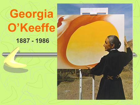 Georgia O'Keeffe 1887 - 1986. Abstract artists…  Used color and shape in their paintings to show emotions.  Did not try to make their paintings or artwork.