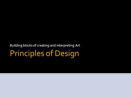 Principles of Design Building blocks of creating and interpreting Art.