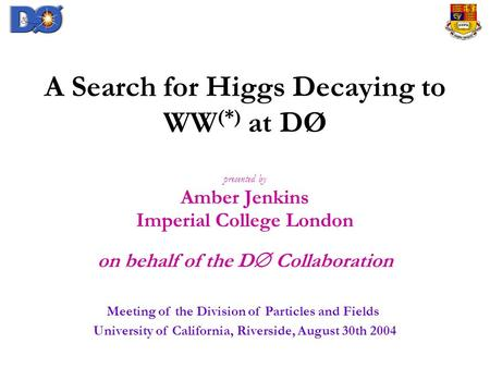 A Search for Higgs Decaying to WW (*) at DØ presented by Amber Jenkins Imperial College London on behalf of the D  Collaboration Meeting of the Division.