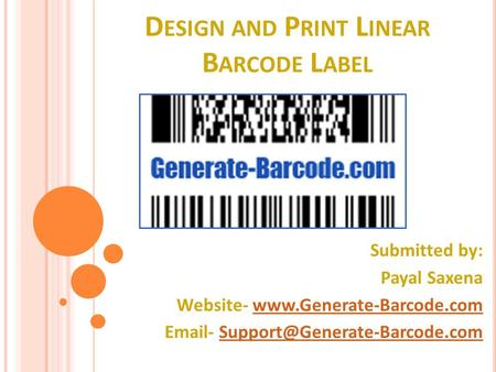 D ESIGN AND P RINT L INEAR B ARCODE L ABEL Submitted by: Payal Saxena Website-   -