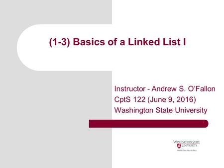(1-3) Basics of a Linked List I Instructor - Andrew S. O'Fallon CptS 122 (June 9, 2016) Washington State University.