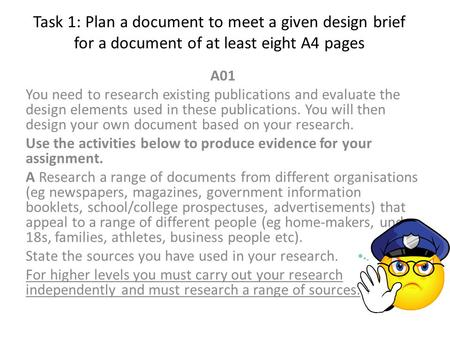 Task 1: Plan a document to meet a given design brief for a document of at least eight A4 pages A01 You need to research existing publications and evaluate.