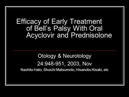 Efficacy of Early Treatment of Bell's Palsy With Oral Acyclovir and Prednisolone Otology & Neurotology 24:948-951, 2003, Nov Naohito Hato, Shuichi Matsumoto,