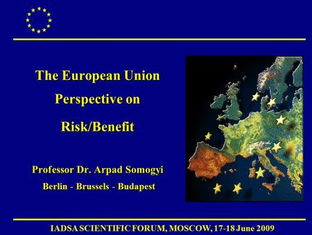 IADSA SCIENTIFIC FORUM, MOSCOW, 17-18 June 2009 The European Union Perspective on Risk/Benefit Professor Dr. Arpad Somogyi Berlin - Brussels - Budapest.