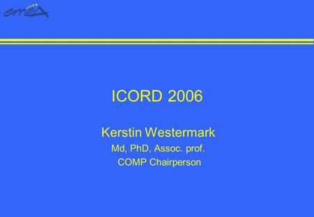 ICORD 2006 Kerstin Westermark Md, PhD, Assoc. prof. COMP Chairperson.