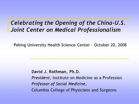 Celebrating the Opening of the China-U.S. Joint Center on Medical Professionalism David J. Rothman, Ph.D. President, Institute on Medicine as a Profession.