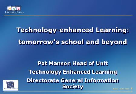Name - Date 2003 - 1 Technology-enhanced Learning: tomorrow's school and beyond Pat Manson Head of Unit Technology Enhanced Learning Directorate General.