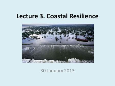 Lecture 3. Coastal Resilience 30 January 2013. Leading Discussions Feb 6 th : Coastal Policy – Ian, Rose, Jaclyn Feb 13 th : Coastal Development, Recreation,