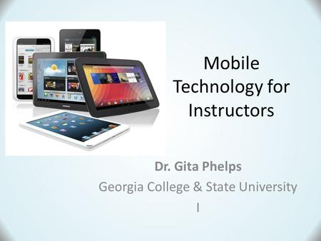 Dr. Gita Phelps Georgia College & State University I Mobile Technology for Instructors.