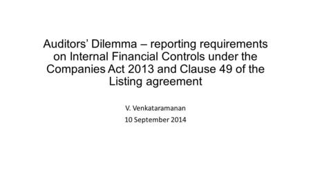 Auditors' Dilemma – reporting requirements on Internal Financial Controls under the Companies Act 2013 and Clause 49 of the Listing agreement V. Venkataramanan.