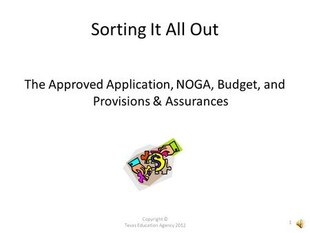 Copyright © Texas Education Agency 2012 1 The Approved Application, NOGA, Budget, and Provisions & Assurances Sorting It All Out.